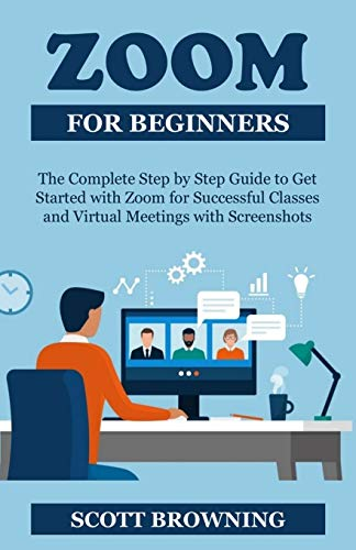 Zoom for Beginners: The Complete Step by Step Guide to Get Started with Zoom for Successful Classes, Webinars, and Virtual Meetings with Screenshots Plus Hidden Features