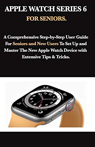 APPLE WATCH SERIES 6 FOR SENIORS: A Comprehensive Step-by-Step User Guide For Seniors and New Users To Set Up and Master The New Apple Watch Device with Extensive Tips & Tricks