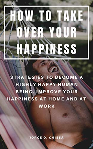 HOW TO TAKE OVER YOUR HAPPINESS : STRATEGIES TO BECOME A HIGHLY HAPPY HUMAN BEING, IMPROVE YOUR HAPPINESS AT HOME AND AT WORK (English Edition)